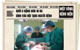 Một vòng bệnh viện: Khối u nặng hơn 10kg dính vào nội tạng người bệnh