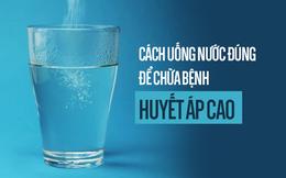 Cách uống nước để điều trị căn bệnh nguy hiểm nhất thế giới: Già trẻ đều nên tham khảo