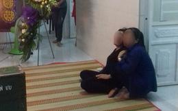 Vụ chồng chém vợ tử vong rồi treo cổ: 2 con nhỏ mồ côi không ai nuôi nấng