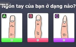 Dự đoán tính cách qua hình dáng ngón tay: Nếu đáp án là A thì bạn vô cùng mạnh mẽ