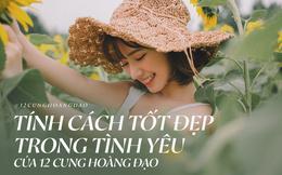 Tính cách tốt đẹp nhất trong tình yêu của 12 cung Hoàng đạo khiến ai ở bên cũng cảm thấy hạnh phúc và an yên