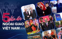 5 dấu ấn ngoại giao 2019: Tỏa sáng bản lĩnh, tinh thần và vị thế Việt Nam trên trường quốc tế