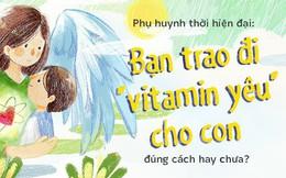 """Phụ huynh thời hiện đại: Bạn trao đi """"vitamin yêu"""" cho con đúng cách hay chưa?"""