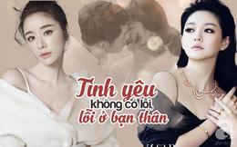 """Từ lùm xùm nhà Song Hye Kyo - Song Joong Ki, giật mình nhận ra showbiz thiếu gì câu chuyện """"Tình yêu không có lỗi, lỗi ở bạn thân"""""""
