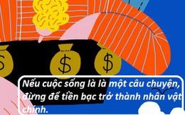 'Mục tiêu giàu có chỉ là một cái vỏ rỗng': Cuộc sống là một câu chuyện cần được viết nên và tiền bạc chỉ là mực để viết chứ không phải là câu chuyện đó
