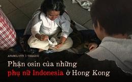 """Thiếu nữ Indonesia làm osin ở Hong Kong: Bị lột đồ, hành hạ đến """"thân tàn ma dại"""" và vấn nạn đau đầu về luật bảo vệ người giúp việc ở nước ngoài"""