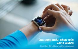 Ứng dụng ngân hàng trên Apple Watch: Bước tiến mới trong cuộc đua phát triển dịch vụ ngân hàng số