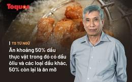 Tổng Thư ký Hội Dinh dưỡng 'kêu oan' cho mỡ lợn, cảnh báo lạm dụng dầu ăn là có hại