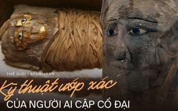 Quá trình ướp xác của người Ai Cập cổ đại: Kỳ công, mất hàng nghìn năm để tạo nên kỳ tích cho đời sau nhưng đầy bí ẩn
