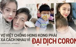 Nỗi khổ xa chồng bất đắc dĩ của cô vợ người Việt cùng 2 con nhỏ vì Corona, tiết lộ cuộc sống hiện tại của anh chồng một mình tại Hongkong