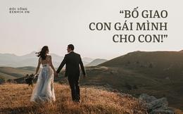 Thư bố gửi chàng rể tương lai: Người con cưới không phải vợ con mà chính là sinh mệnh của bố