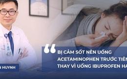 PGS.BS Tran Huynh: Bị cảm sốt nên uống Acetaminophen trước tiên, thay vì uống Ibuprofen hay Advil