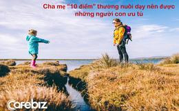 """Cha mẹ """"10 điểm"""" thường nuôi dạy nên những người con ưu tú: 7 đặc điểm nổi bật của những """"phụ huynh vàng mười"""""""