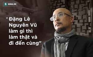 Nhà báo Vũ Kim Hạnh: Tôi thích cách 'làm gì làm thật và đi đến cùng' của Đặng Lê Nguyên Vũ