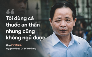 """Xử gian lận thi ở Hà Giang: Cựu GĐ Sở Giáo dục nói """"thấy sự việc nghiêm trọng nên không ăn nổi cơm"""""""