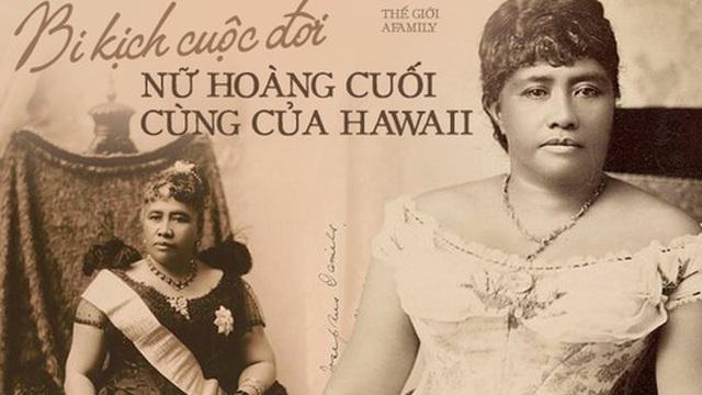 Câu chuyện cuộc đời đầy bi kịch của Nữ hoàng duy nhất của Hawaii: Nỗ lực giành độc lập cho đất nước nhưng cuối đời phải sống trong cô độc