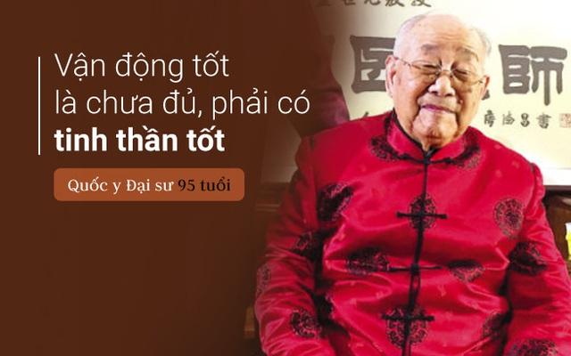 Quốc y Đại sư TQ 95 tuổi:  Ăn uống tốt đến mấy cũng không đủ, phải vận động tốt, tinh thần tốt